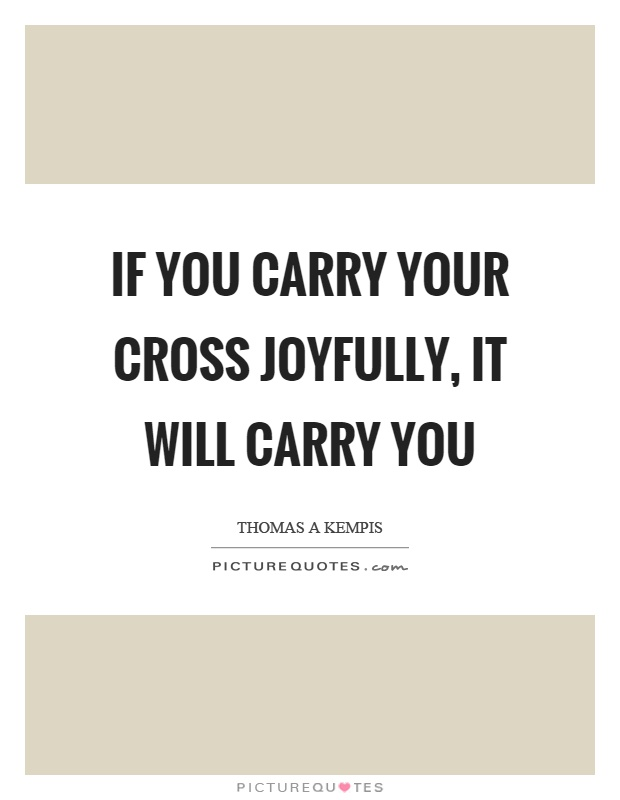 If you carry your cross joyfully, it will carry you Picture Quote #1