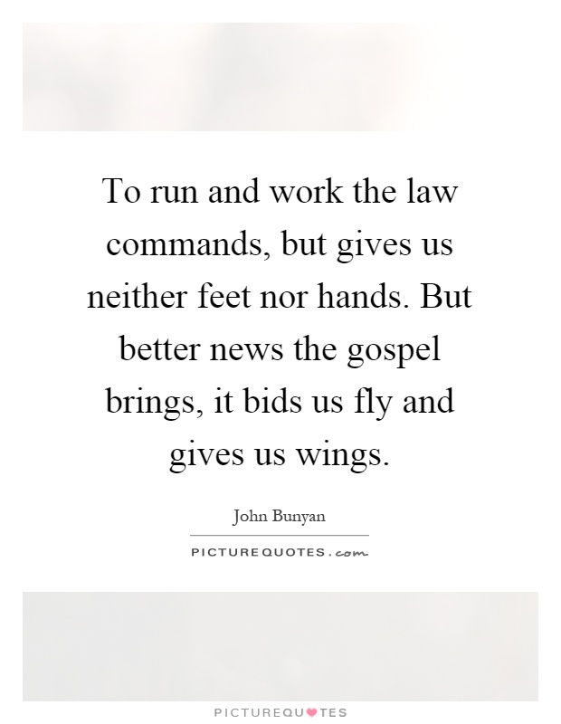To run and work the law commands, but gives us neither feet nor hands. But better news the gospel brings, it bids us fly and gives us wings Picture Quote #1