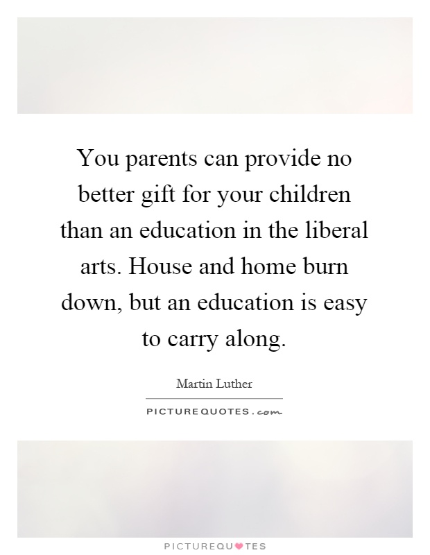 You parents can provide no better gift for your children than an education in the liberal arts. House and home burn down, but an education is easy to carry along Picture Quote #1