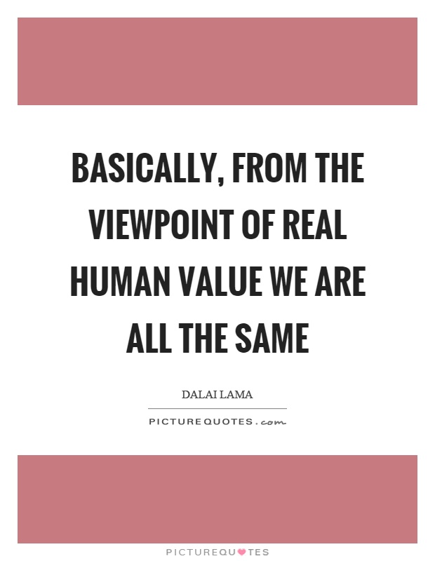 Basically, from the viewpoint of real human value we are all the same Picture Quote #1