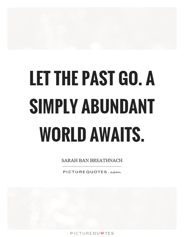 Let the past go. A simply abundant world awaits Picture Quote #1