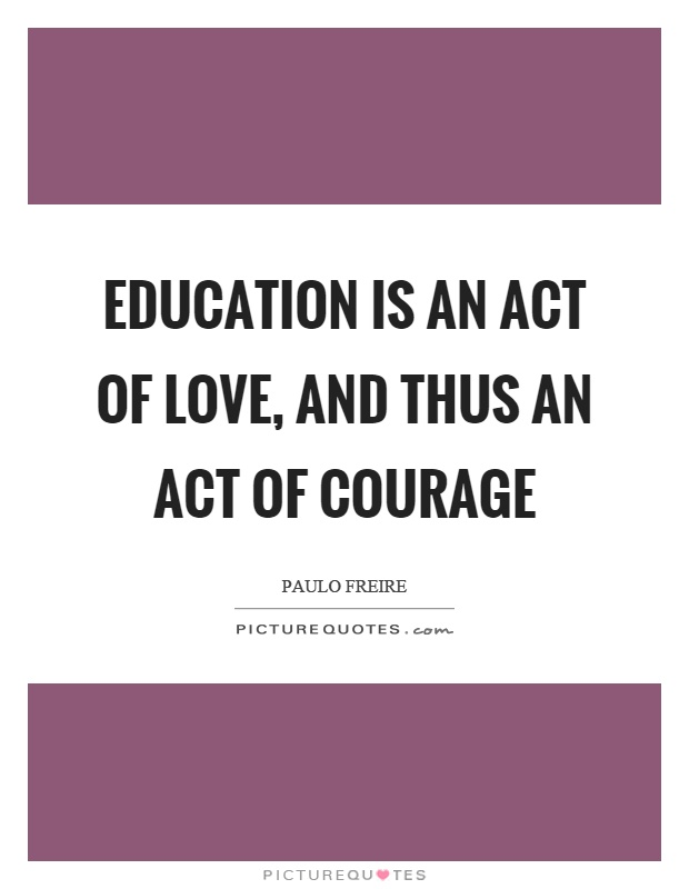 Education is an act of love, and thus an act of courage Picture Quote #1