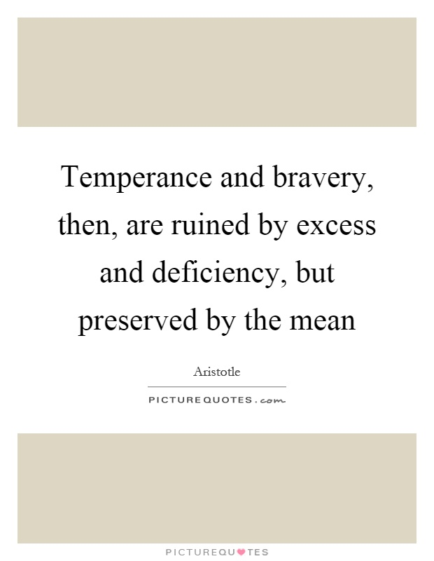 Temperance and bravery, then, are ruined by excess and deficiency, but preserved by the mean Picture Quote #1