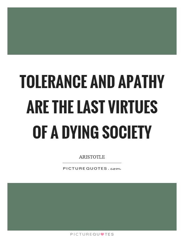 Tolerance and apathy are the last virtues of a dying society Picture Quote #1