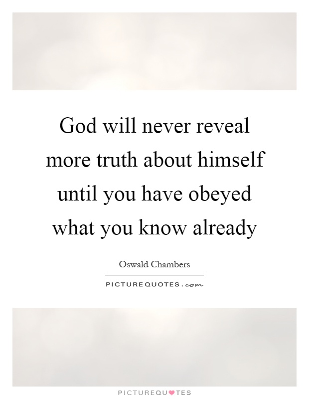 God will never reveal more truth about himself until you ...