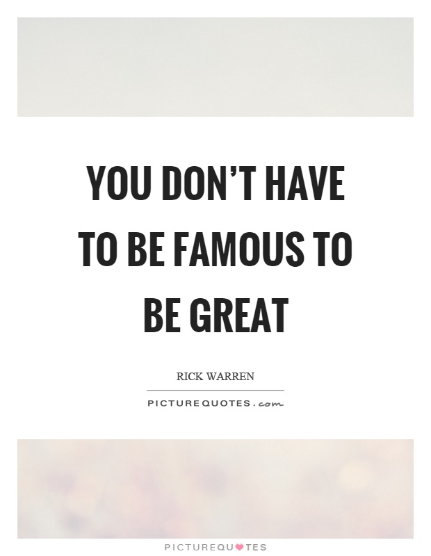 You don't have to be famous to be great Picture Quote #1