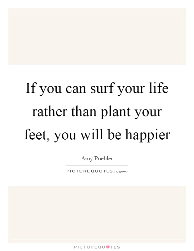 If you can surf your life rather than plant your feet, you will be happier Picture Quote #1