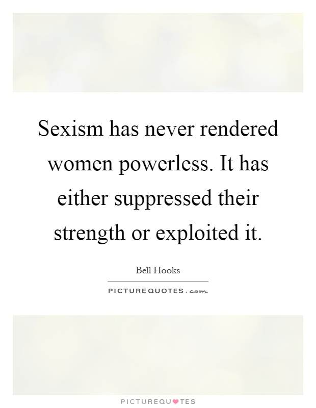 Sexism has never rendered women powerless. It has either suppressed their strength or exploited it Picture Quote #1