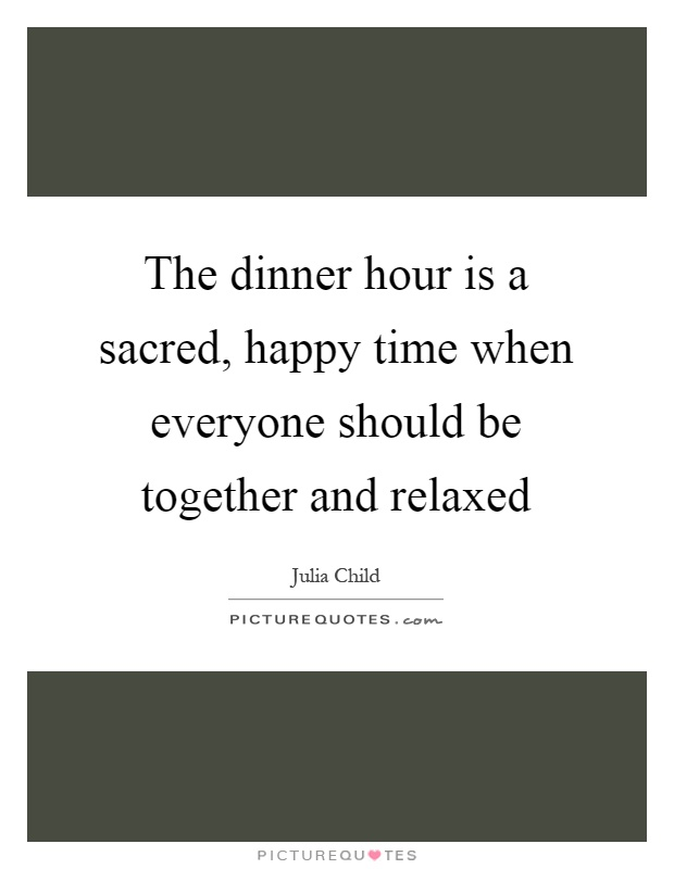 The dinner hour is a sacred, happy time when everyone should be together and relaxed Picture Quote #1