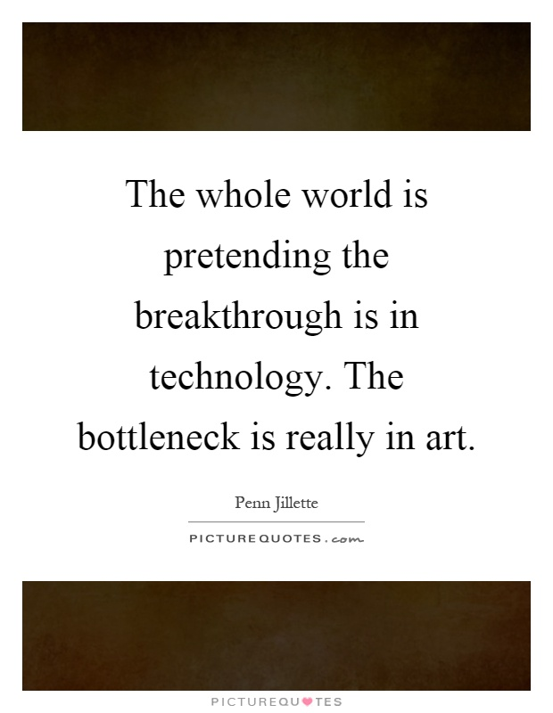 The whole world is pretending the breakthrough is in technology. The bottleneck is really in art Picture Quote #1