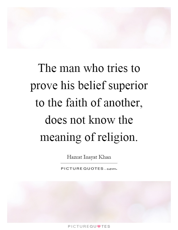 The man who tries to prove his belief superior to the faith of another, does not know the meaning of religion Picture Quote #1