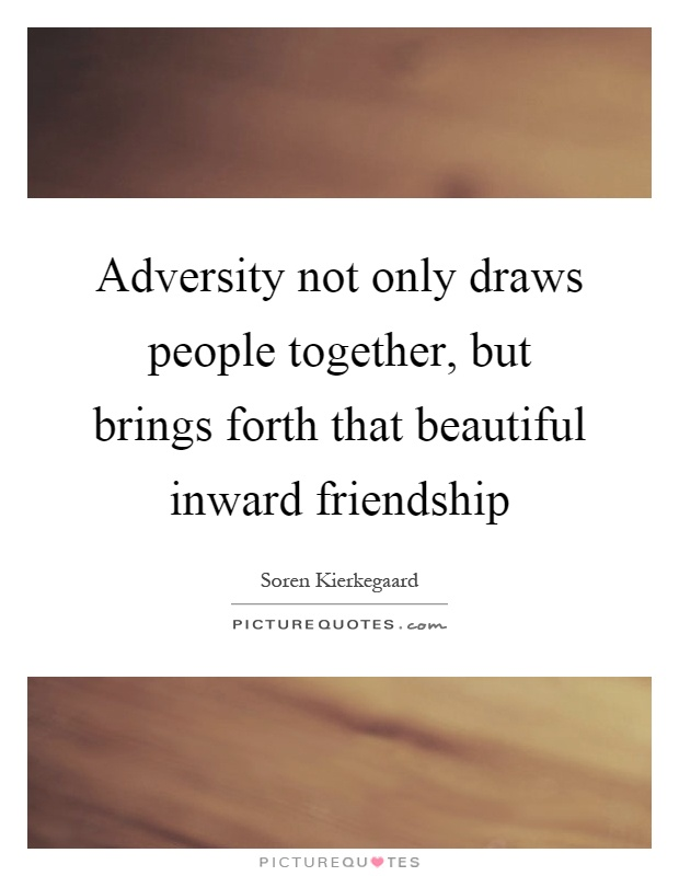 Adversity not only draws people together, but brings forth that beautiful inward friendship Picture Quote #1