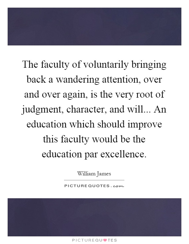 The faculty of voluntarily bringing back a wandering attention, over and over again, is the very root of judgment, character, and will... An education which should improve this faculty would be the education par excellence Picture Quote #1
