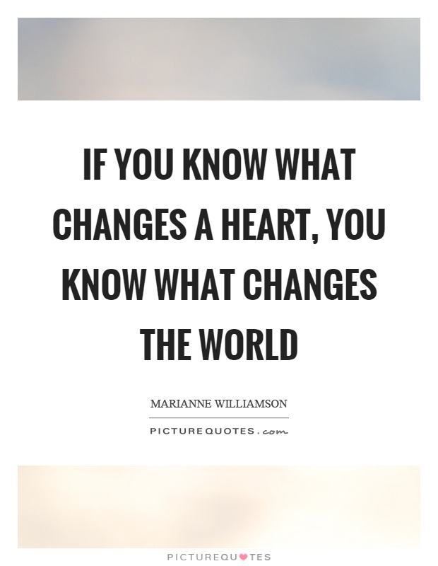 If you know what changes a heart, you know what changes the world Picture Quote #1