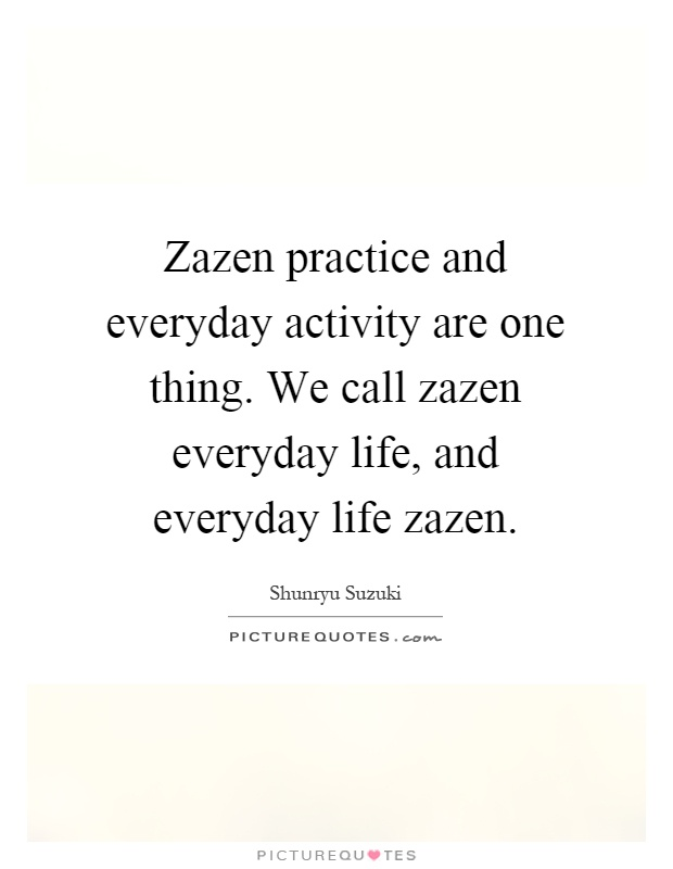 Zazen practice and everyday activity are one thing. We call zazen everyday life, and everyday life zazen Picture Quote #1
