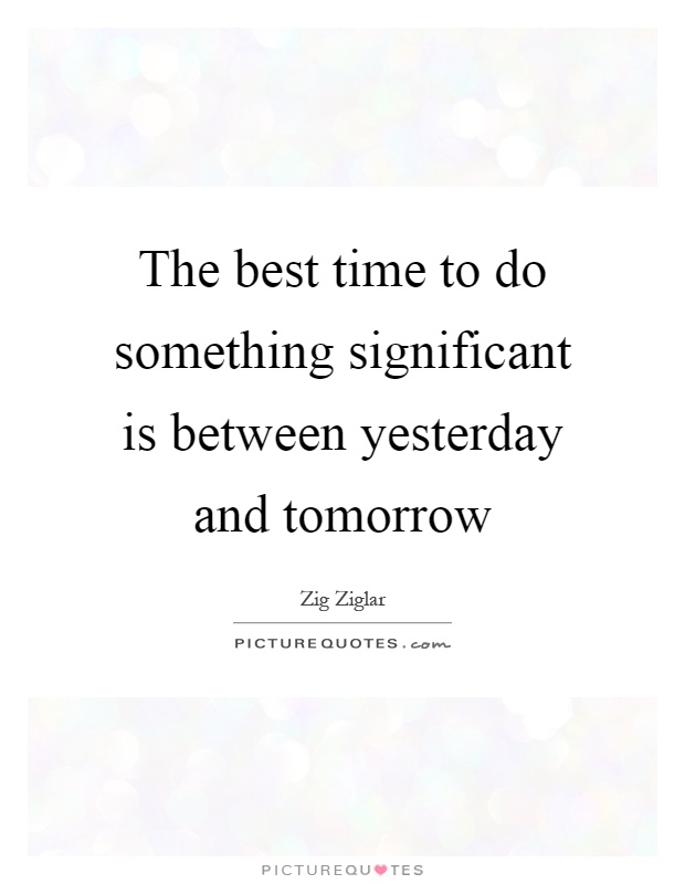 The best time to do something significant is between yesterday and tomorrow Picture Quote #1
