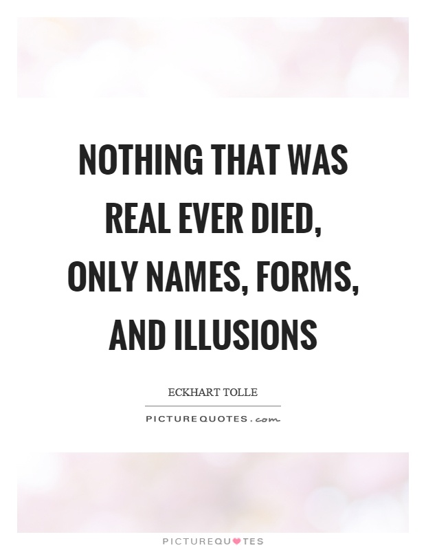 Nothing that was real ever died, only names, forms, and illusions Picture Quote #1