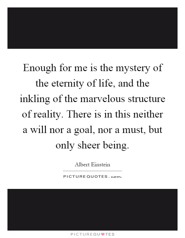 Enough for me is the mystery of the eternity of life, and the inkling of the marvelous structure of reality. There is in this neither a will nor a goal, nor a must, but only sheer being Picture Quote #1