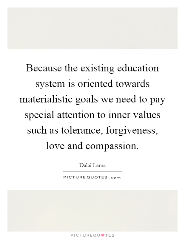 Because the existing education system is oriented towards materialistic goals we need to pay special attention to inner values such as tolerance, forgiveness, love and compassion Picture Quote #1