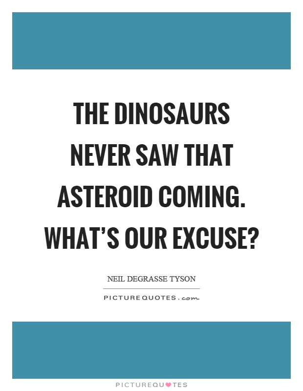 The dinosaurs never saw that asteroid coming. What's our excuse? Picture Quote #1