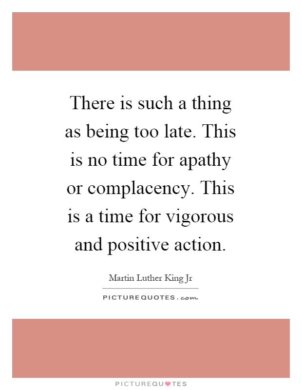 There is such a thing as being too late. This is no time for apathy or complacency. This is a time for vigorous and positive action Picture Quote #1