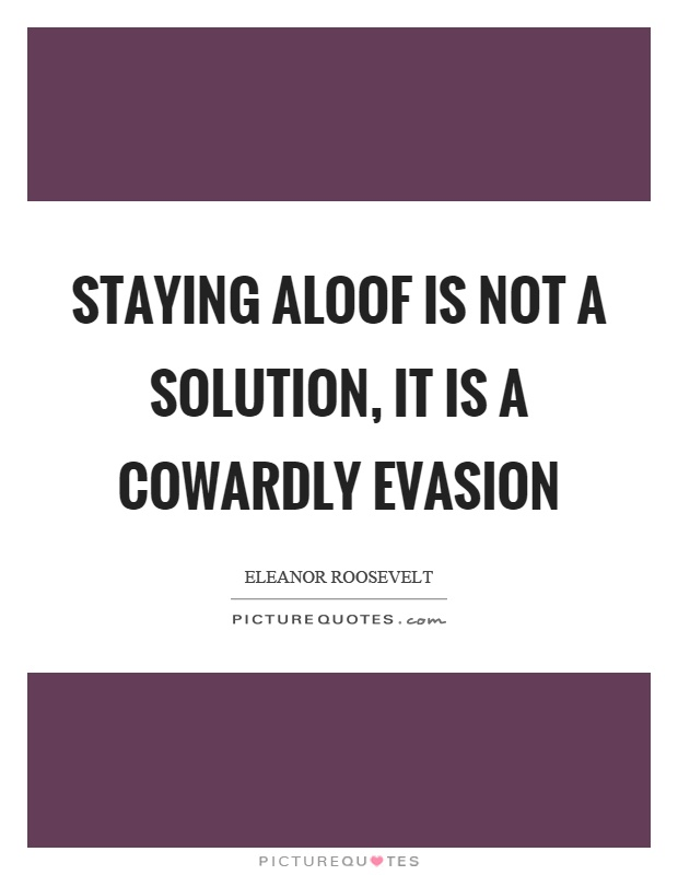 Staying aloof is not a solution, it is a cowardly evasion Picture Quote #1