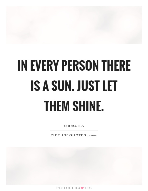 In every person there is a sun. Just let them shine Picture Quote #1