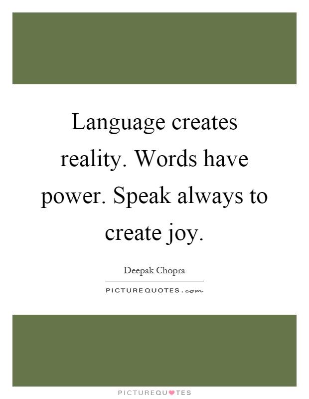 Language creates reality. Words have power. Speak always to create joy Picture Quote #1