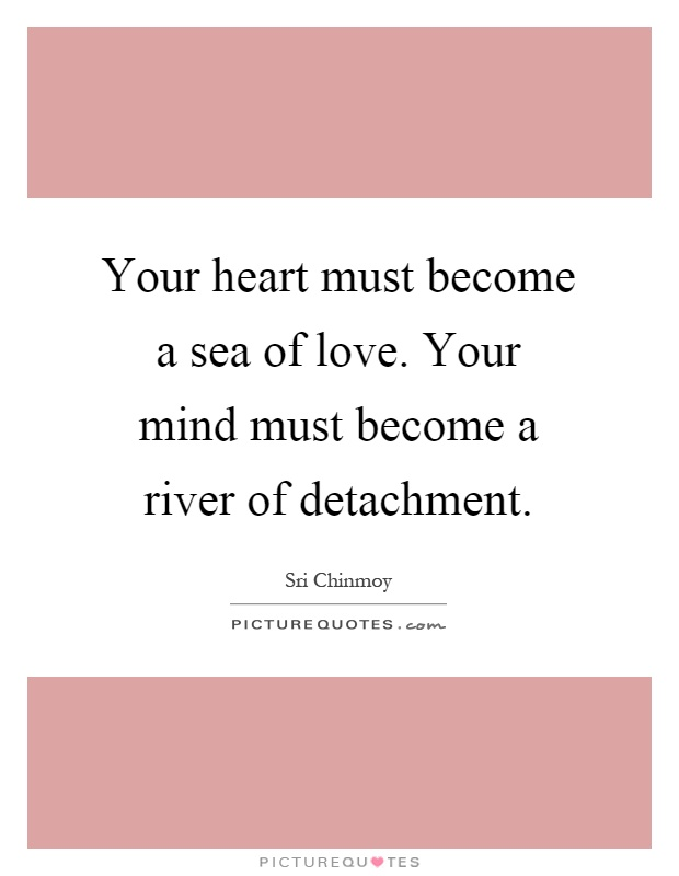 Your heart must become a sea of love. Your mind must become a river of detachment Picture Quote #1