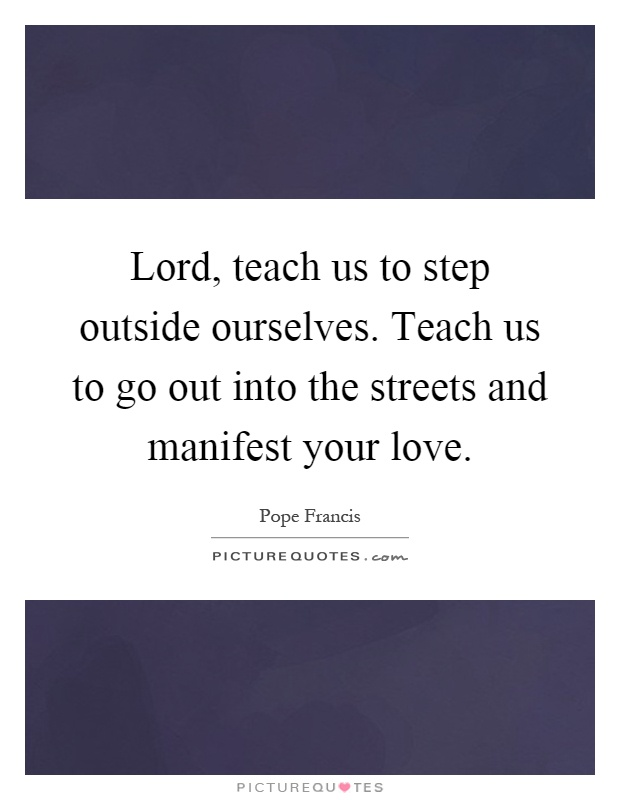 Lord, teach us to step outside ourselves. Teach us to go out into the streets and manifest your love Picture Quote #1