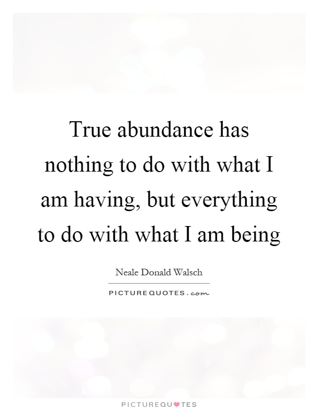 True abundance has nothing to do with what I am having, but everything to do with what I am being Picture Quote #1