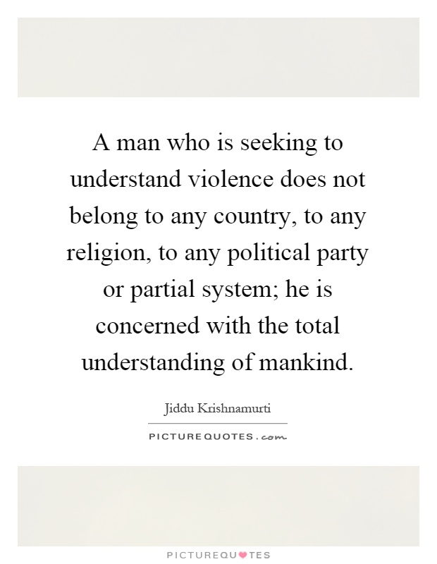 A man who is seeking to understand violence does not belong to any country, to any religion, to any political party or partial system; he is concerned with the total understanding of mankind Picture Quote #1
