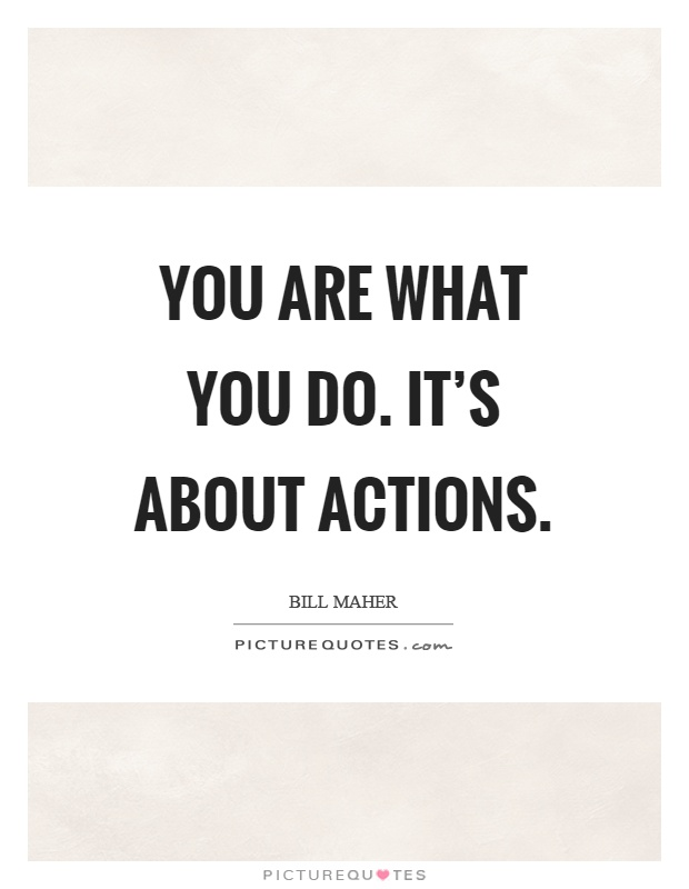 You are what you do. It's about actions Picture Quote #1