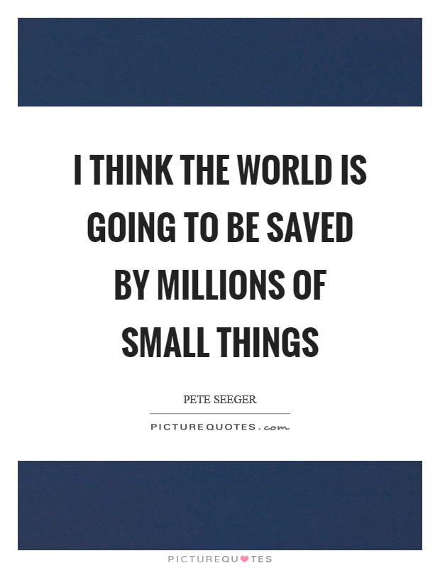 I think the world is going to be saved by millions of small things Picture Quote #1