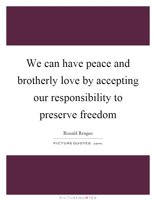 We can have peace and brotherly love by accepting our responsibility to preserve freedom Picture Quote #1