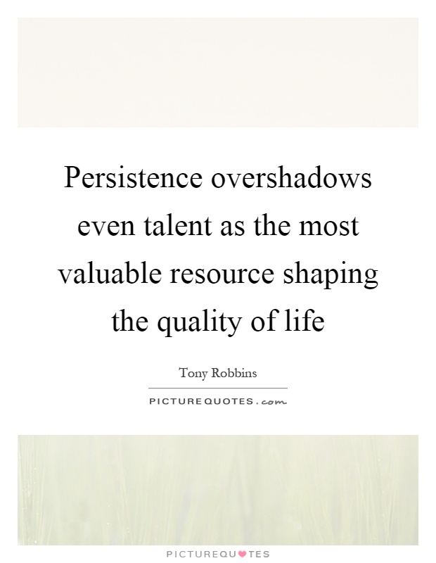 Persistence overshadows even talent as the most valuable resource shaping the quality of life Picture Quote #1