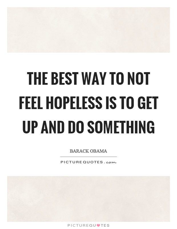 The best way to not feel hopeless is to get up and do something Picture Quote #1