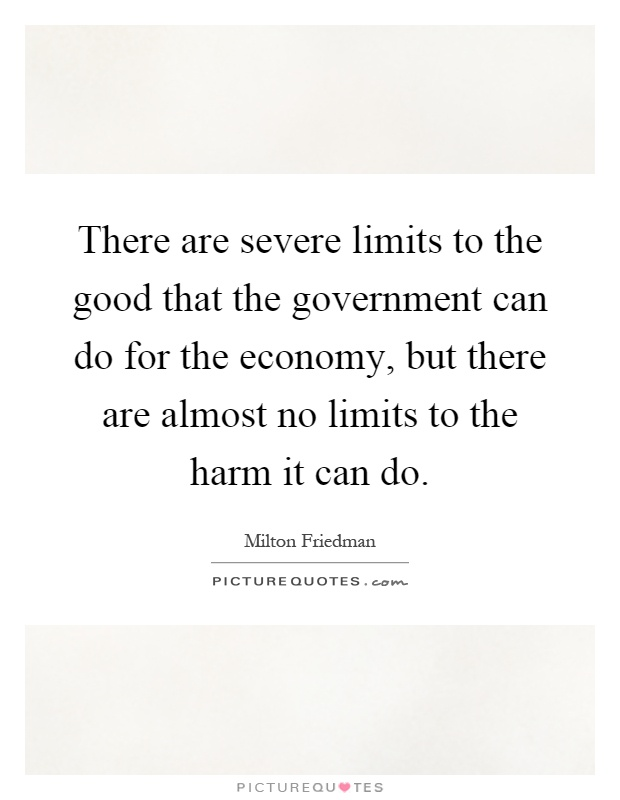 There are severe limits to the good that the government can do for the economy, but there are almost no limits to the harm it can do Picture Quote #1