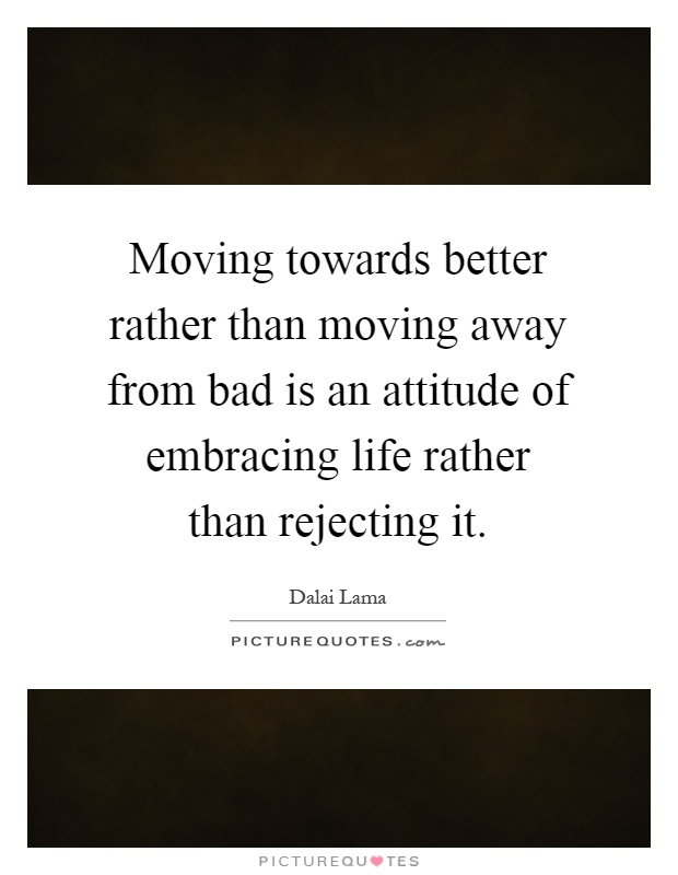 Moving towards better rather than moving away from bad is an attitude of embracing life rather than rejecting it Picture Quote #1
