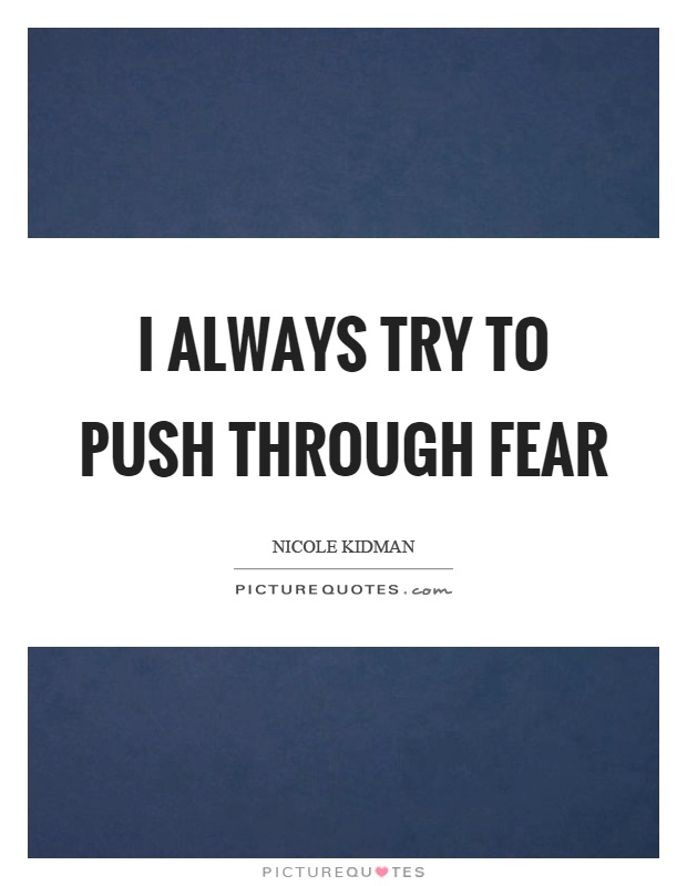 I always try to push through fear Picture Quote #1