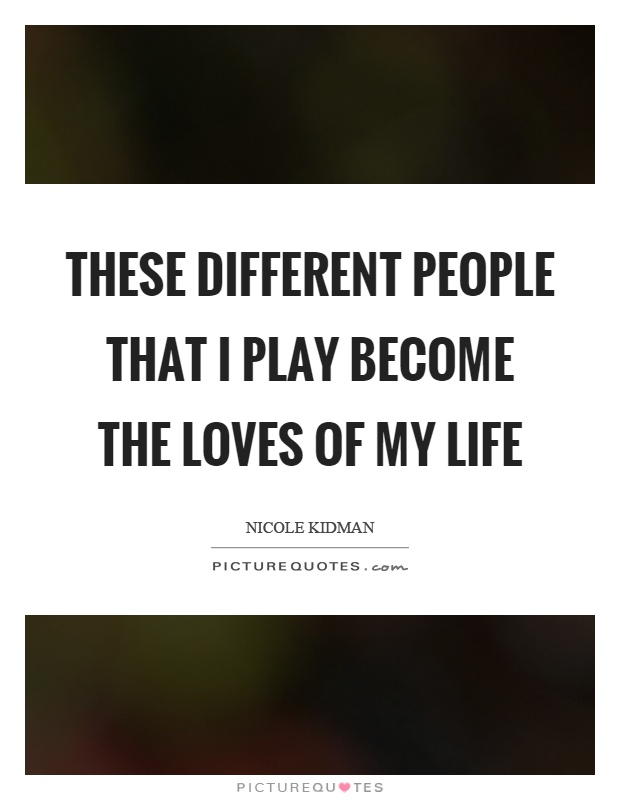 These different people that I play become the loves of my life Picture Quote #1