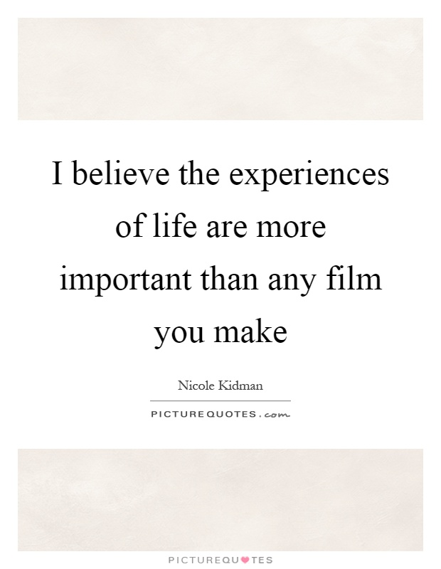 I believe the experiences of life are more important than any film you make Picture Quote #1