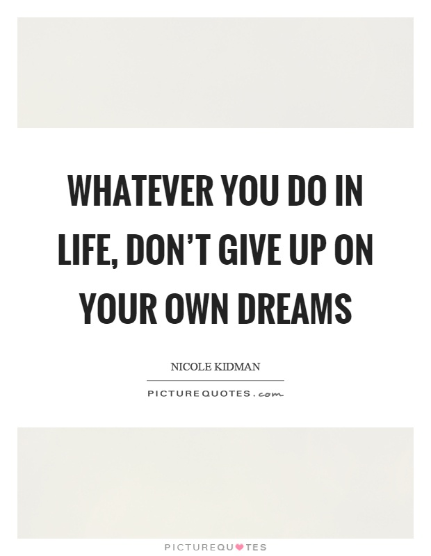 Whatever you do in life, don't give up on your own dreams Picture Quote #1