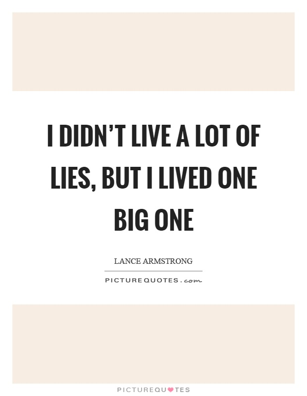 I didn't live a lot of lies, but I lived one big one Picture Quote #1