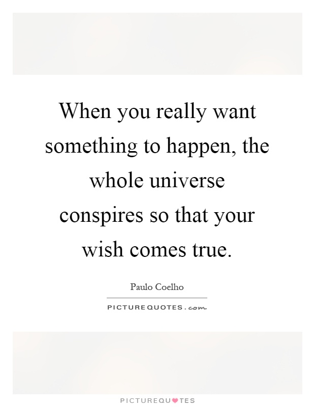 When you really want something to happen, the whole universe conspires so that your wish comes true Picture Quote #1