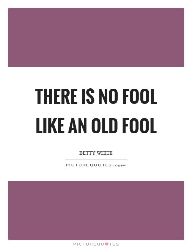 There is no fool like an old fool Picture Quote #1