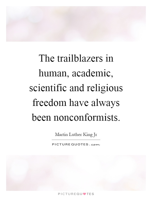 The trailblazers in human, academic, scientific and religious freedom have always been nonconformists Picture Quote #1