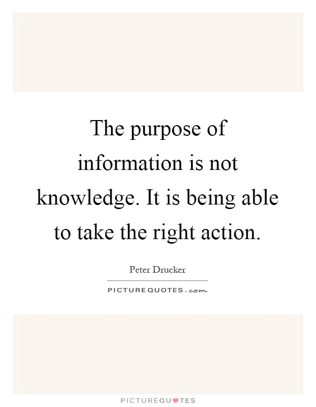 The purpose of information is not knowledge. It is being able to take the right action Picture Quote #1