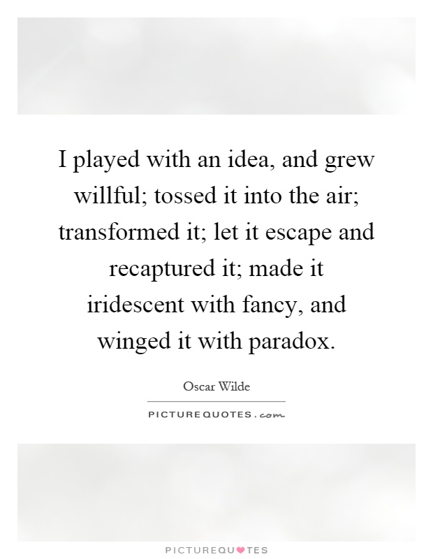 I played with an idea, and grew willful; tossed it into the air; transformed it; let it escape and recaptured it; made it iridescent with fancy, and winged it with paradox Picture Quote #1