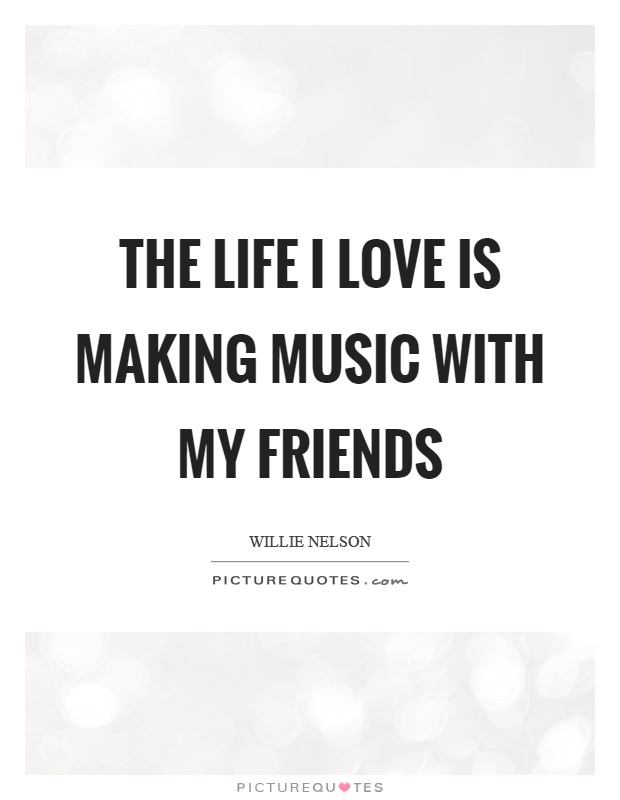 The life I love is making music with my friends Picture Quote #1